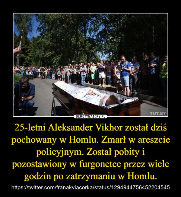25-letni Aleksander Vikhor został dziś pochowany w Homlu. Zmarł w areszcie policyjnym. Został pobity i pozostawiony w furgonetce przez wiele godzin po zatrzymaniu w Homlu. – https://twitter.com/franakviacorka/status/1294944756452204545