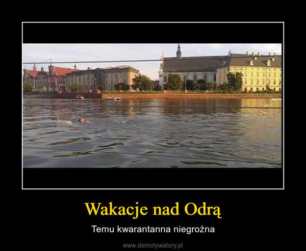 Wakacje nad Odrą – Temu kwarantanna niegroźna