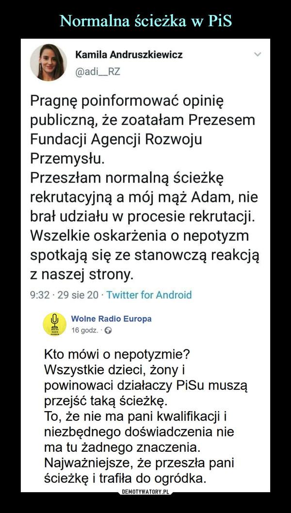 –  Kamila Andruszkiewicz@adi_RZPragnę poinformować opiniępubliczną, że zoatałam PrezesemFundacji Agencji RozwojuPrzemysłu.Przeszłam normalną ścieżkęrekrutacyjną a mój mąż Adam, niebrał udziału w procesie rekrutacji.Wszelkie oskarżenia o nepotyzmspotkają się ze stanowczą reakcjąz naszej strony.9:32 • 29 sie 20 ■ Twitter for AndroidlOj    Wolne Radio Europaf|    16godz. QKto mówi o nepotyzmie?Wszystkie dzieci, żony ipowinowaci działaczy PiSu musząprzejść taką ścieżkę.To, że nie ma pani kwalifikacji iniezbędnego doświadczenia niema tu żadnego znaczenia.Najważniejsze, że przeszła paniścieżkę i trafiła do ogródka.