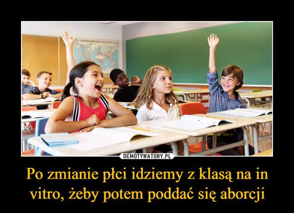 Po zmianie płci idziemy z klasą na in vitro, żeby potem poddać się aborcji –