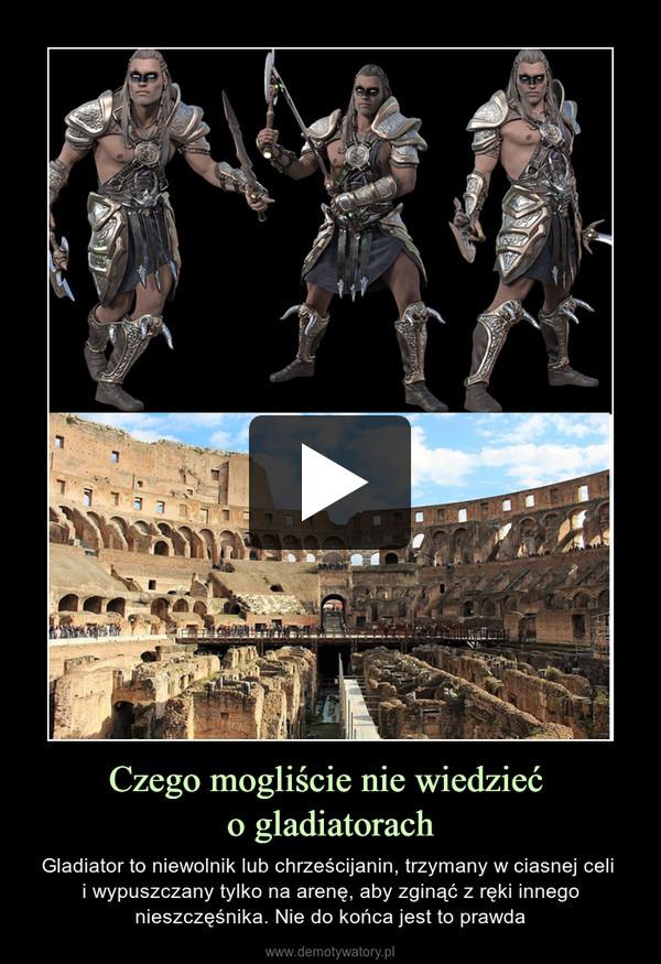 Czego mogliście nie wiedzieć o gladiatorach – Gladiator to niewolnik lub chrześcijanin, trzymany w ciasnej celi i wypuszczany tylko na arenę, aby zginąć z ręki innego nieszczęśnika. Nie do końca jest to prawda