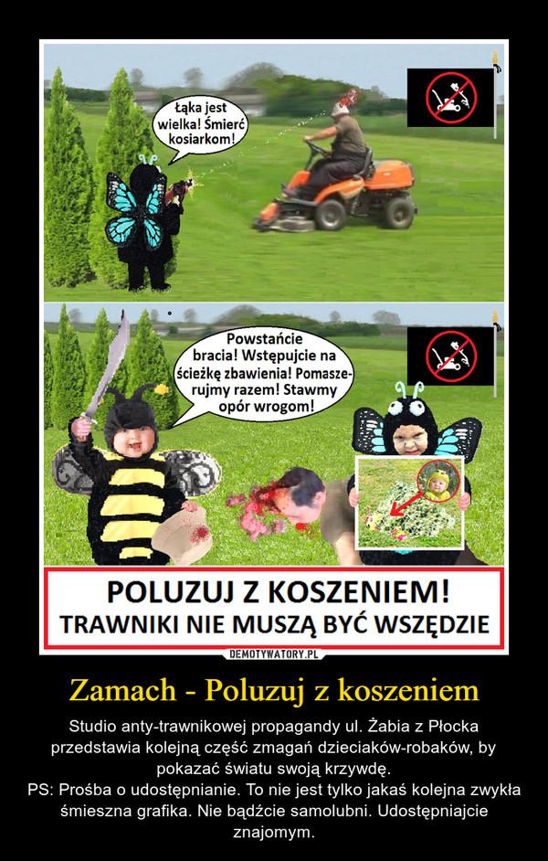 Zamach - Poluzuj z koszeniem – Studio anty-trawnikowej propagandy ul. Żabia z Płocka przedstawia kolejną część zmagań dzieciaków-robaków, by pokazać światu swoją krzywdę.PS: Prośba o udostępnianie. To nie jest tylko jakaś kolejna zwykła śmieszna grafika. Nie bądźcie samolubni. Udostępniajcie znajomym.