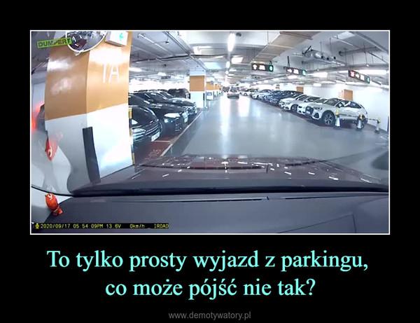 To tylko prosty wyjazd z parkingu, co może pójść nie tak? –