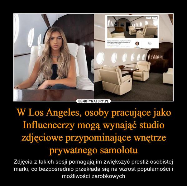 W Los Angeles, osoby pracujące jako Influencerzy mogą wynająć studio zdjęciowe przypominające wnętrze prywatnego samolotu – Zdjęcia z takich sesji pomagają im zwiększyć prestiż osobistej marki, co bezpośrednio przekłada się na wzrost popularności i możliwości zarobkowych
