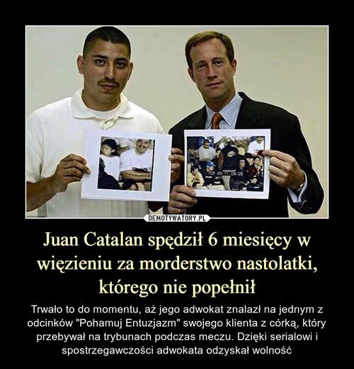 Juan Catalan spędził 6 miesięcy w więzieniu za morderstwo nastolatki, którego nie popełnił