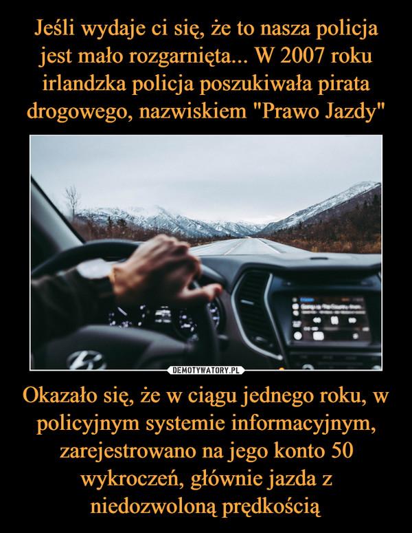 Okazało się, że w ciągu jednego roku, w policyjnym systemie informacyjnym, zarejestrowano na jego konto 50 wykroczeń, głównie jazda z niedozwoloną prędkością –