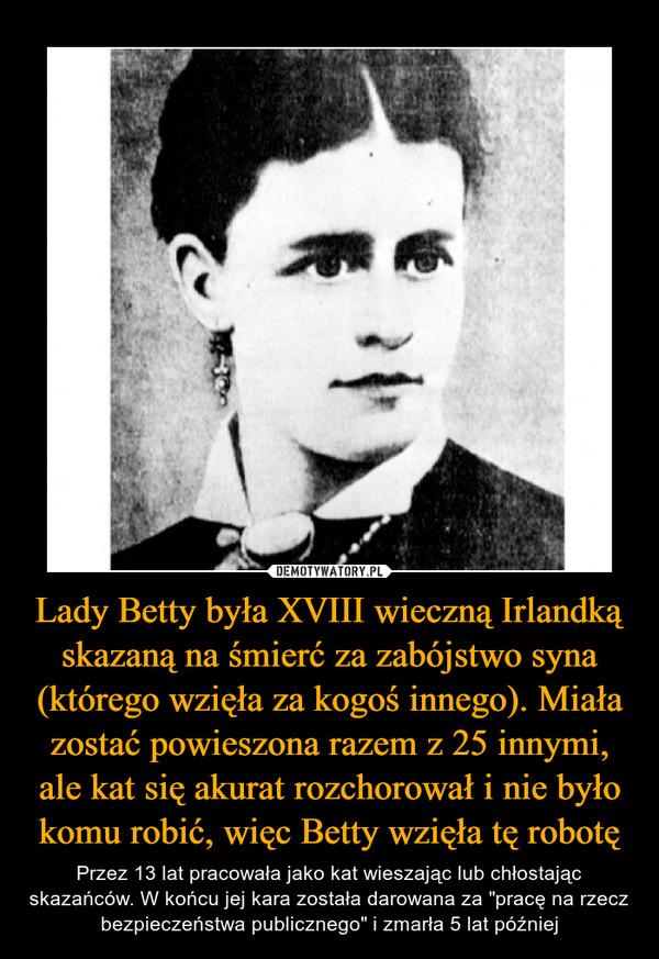"""Lady Betty była XVIII wieczną Irlandką skazaną na śmierć za zabójstwo syna (którego wzięła za kogoś innego). Miała zostać powieszona razem z 25 innymi, ale kat się akurat rozchorował i nie było komu robić, więc Betty wzięła tę robotę – Przez 13 lat pracowała jako kat wieszając lub chłostając skazańców. W końcu jej kara została darowana za """"pracę na rzecz bezpieczeństwa publicznego"""" i zmarła 5 lat później"""