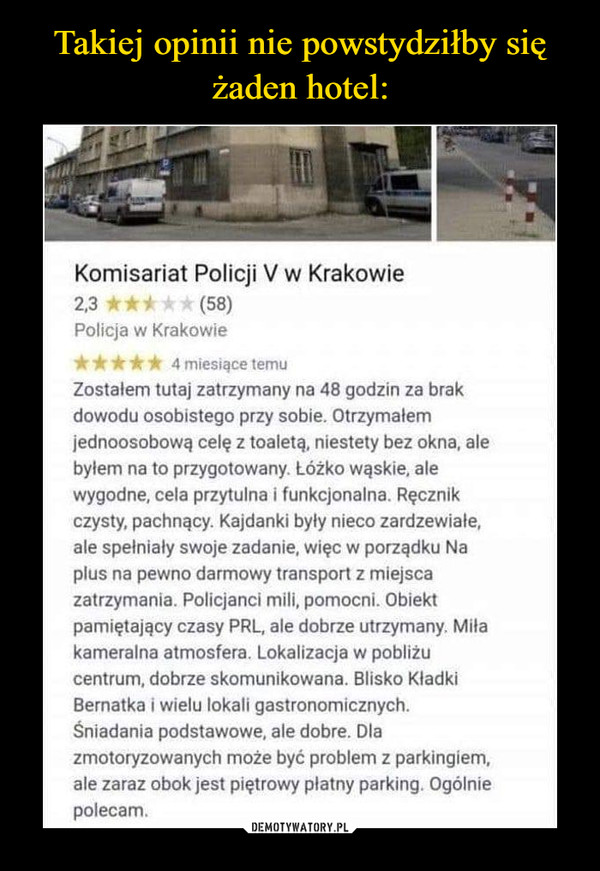 –  Komisariat Policji V w Krakowie2,3 *****(58)Policja w Krakowieiritickif 4 miesiące temuZostałem tutaj zatrzymany na 48 godzin za brakdowodu osobistego przy sobie. Otrzymałemjednoosobową celę z toaletą, niestety bez okna, alebytem na to przygotowany. Łóżko wąskie, alewygodne, cela przytulna i funkcjonalna. Ręcznikczysty, pachnący. Kajdanki były nieco zardzewiałe,ale spełniały swoje zadanie, więc w porządku Naplus na pewno darmowy transport z miejscazatrzymania. Policjanci mili, pomocni. Obiektpamiętający czasy PRL, ale dobrze utrzymany. Miłakameralna atmosfera. Lokalizacja w pobliżucentrum, dobrze skomunikowana. Blisko KładkiBernatka i wielu lokali gastronomicznych.Śniadania podstawowe, ale dobre. Dlazmotoryzowanych może być problem z parkingiem,ale zaraz obok jest piętrowy płatny parking, Ogólniepolecam.