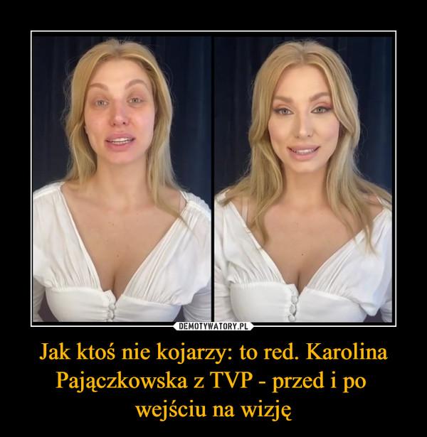 Jak ktoś nie kojarzy: to red. Karolina Pajączkowska z TVP - przed i po wejściu na wizję –
