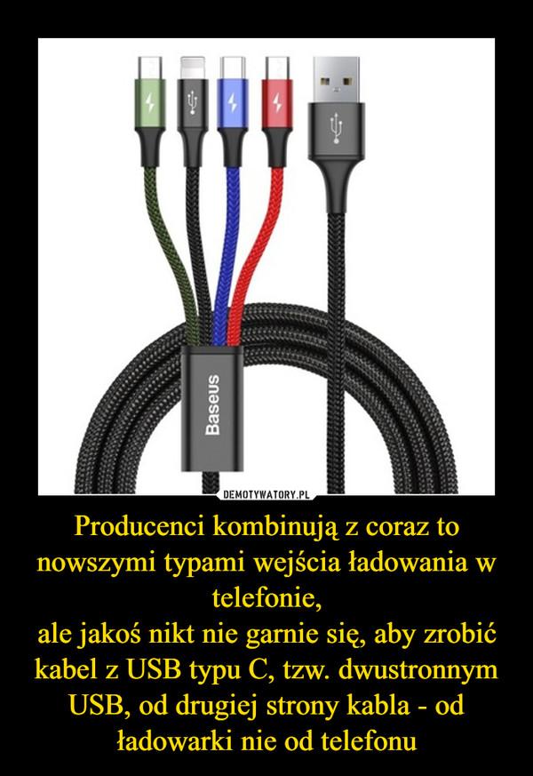 Producenci kombinują z coraz to nowszymi typami wejścia ładowania w telefonie,ale jakoś nikt nie garnie się, aby zrobić kabel z USB typu C, tzw. dwustronnym USB, od drugiej strony kabla - od ładowarki nie od telefonu –