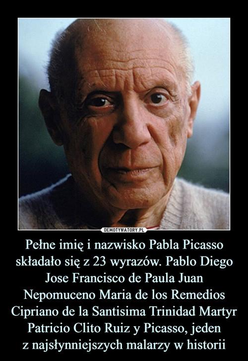 Pełne imię i nazwisko Pabla Picasso składało się z 23 wyrazów. Pablo Diego Jose Francisco de Paula Juan Nepomuceno Maria de los Remedios Cipriano de la Santisima Trinidad Martyr Patricio Clito Ruiz y Picasso, jeden z najsłynniejszych malarzy w historii