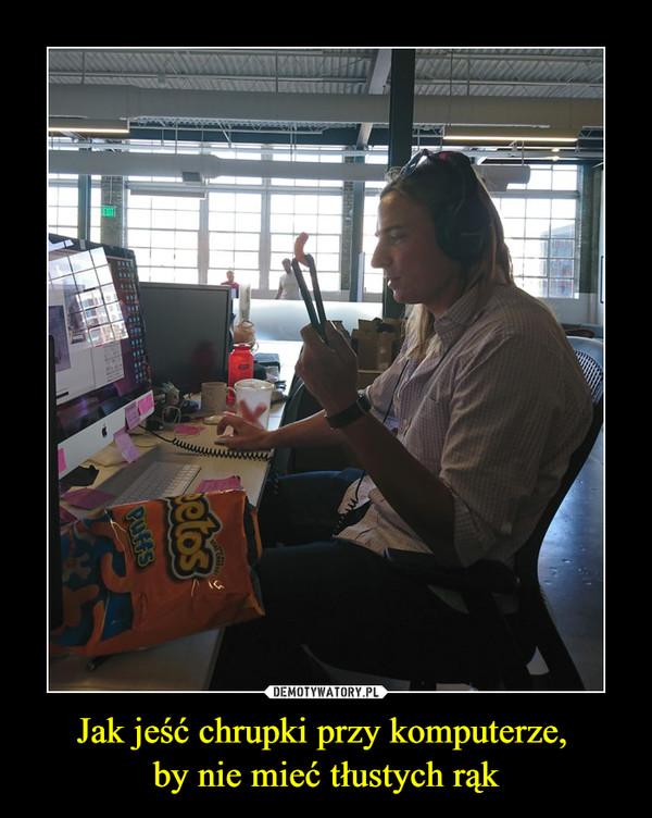 Jak jeść chrupki przy komputerze, by nie mieć tłustych rąk –