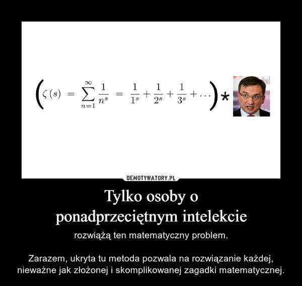 Tylko osoby oponadprzeciętnym intelekcie – rozwiążą ten matematyczny problem.Zarazem, ukryta tu metoda pozwala na rozwiązanie każdej, nieważne jak złożonej i skomplikowanej zagadki matematycznej.