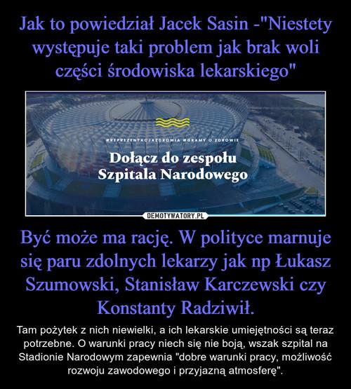 """Jak to powiedział Jacek Sasin -""""Niestety występuje taki problem jak brak woli części środowiska lekarskiego"""" Być może ma rację. W polityce marnuje się paru zdolnych lekarzy jak np Łukasz Szumowski, Stanisław Karczewski czy Konstanty Radziwił."""