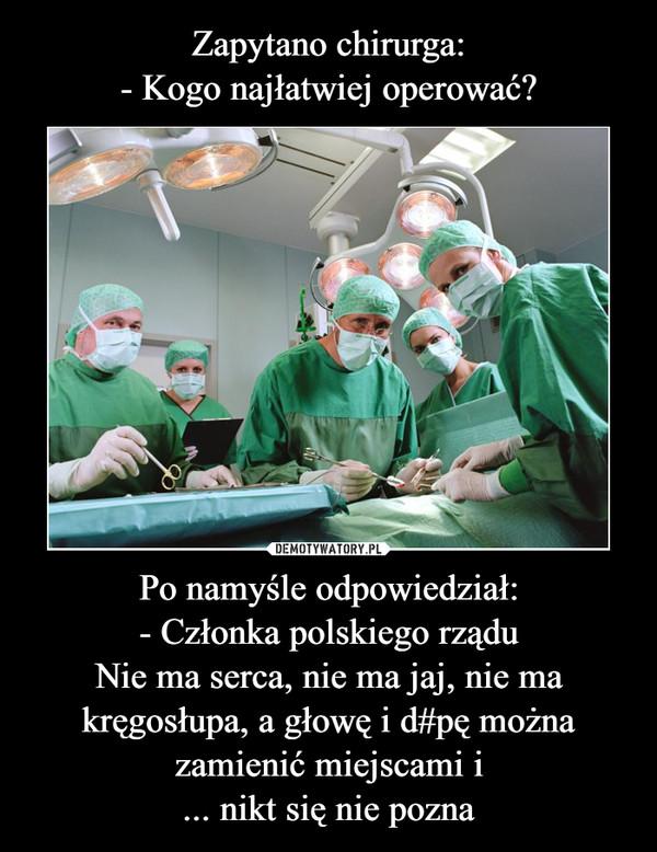Po namyśle odpowiedział:- Członka polskiego rząduNie ma serca, nie ma jaj, nie ma kręgosłupa, a głowę i d#pę można zamienić miejscami i... nikt się nie pozna –