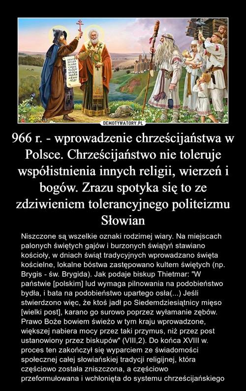 966 r. - wprowadzenie chrześcijaństwa w Polsce. Chrześcijaństwo nie toleruje współistnienia innych religii, wierzeń i bogów. Zrazu spotyka się to ze zdziwieniem tolerancyjnego politeizmu Słowian