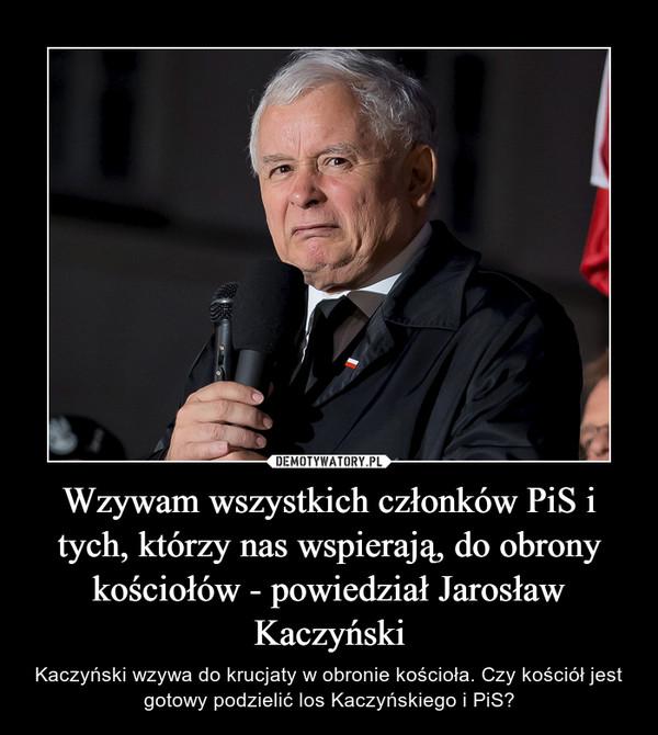 Wzywam wszystkich członków PiS i tych, którzy nas wspierają, do obrony kościołów - powiedział Jarosław Kaczyński – Kaczyński wzywa do krucjaty w obronie kościoła. Czy kościół jest gotowy podzielić los Kaczyńskiego i PiS?