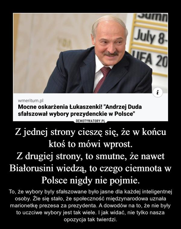 Z jednej strony cieszę się, że w końcu ktoś to mówi wprost.Z drugiej strony, to smutne, że nawet Białorusini wiedzą, to czego ciemnota w Polsce nigdy nie pojmie. – To, że wybory byly sfałszowane było jasne dla każdej inteligentnej osoby. Źle się stało, że społeczność międzynarodowa uznała marionetkę prezesa za prezydenta. A dowodów na to, że nie były to uczciwe wybory jest tak wiele. I jak widać, nie tylko nasza opozycja tak twierdzi.