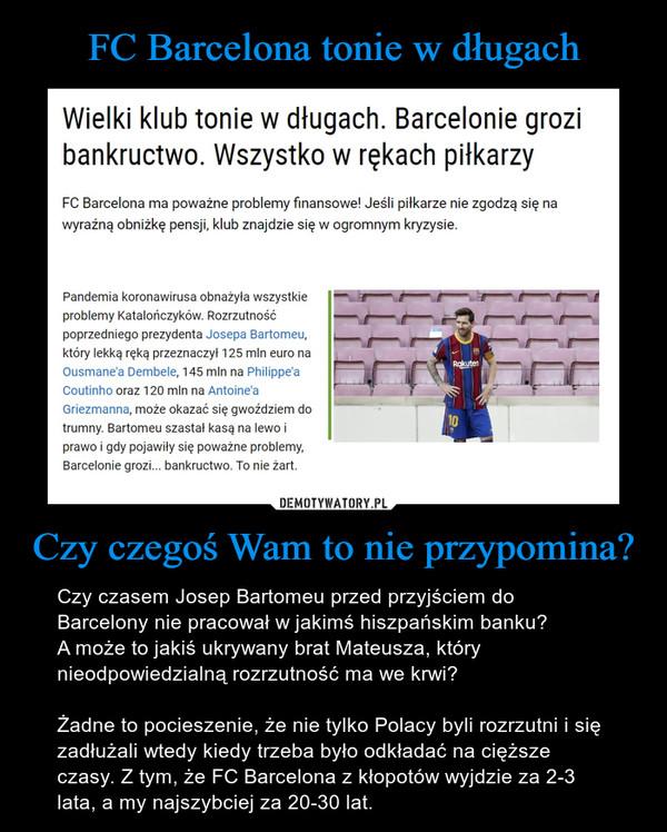 Czy czegoś Wam to nie przypomina? – Czy czasem Josep Bartomeu przed przyjściem do Barcelony nie pracował w jakimś hiszpańskim banku?A może to jakiś ukrywany brat Mateusza, który nieodpowiedzialną rozrzutność ma we krwi?Żadne to pocieszenie, że nie tylko Polacy byli rozrzutni i się zadłużali wtedy kiedy trzeba było odkładać na cięższe czasy. Z tym, że FC Barcelona z kłopotów wyjdzie za 2-3 lata, a my najszybciej za 20-30 lat.
