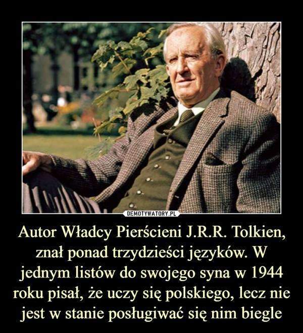Autor Władcy Pierścieni J.R.R. Tolkien, znał ponad trzydzieści języków. W jednym listów do swojego syna w 1944 roku pisał, że uczy się polskiego, lecz nie jest w stanie posługiwać się nim biegle –