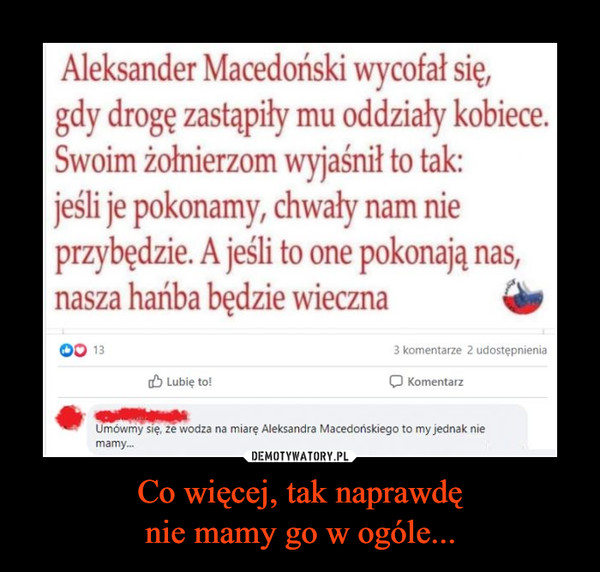 Co więcej, tak naprawdęnie mamy go w ogóle... –  Aleksander Macedoński wycofał się,gdy drogę zastąpiły mu oddziały kobiece.Swoim żołnierzom wyjaśnił to tak:jeśli je pokonamy, chwały nam nieprzybędzie. A jeśli to one pokonają nas,nasza hańba będzie wieczna133 komentarze 2 udostępnieniaO Lubię to!KomentarzUmówmy się, że wodza na miarę Aleksandra Macedońskiego to my jednak niemamy.