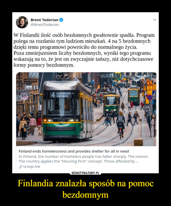 """Finlandia znalazła sposób na pomoc bezdomnym –  W Finlandii ilość osób bezdomnych gwałtownie spadła. Program polega na rozdaniu tym ludziom mieszkań. 4 na 5 bezdomnych dzięki temu programowi powróciło do normalnego życia. Poza zmniejszeniem liczby bezdomnych, wyniki tego programu wskazują na to, że jest on zwyczajnie tańszy, niż dotychczasowe formy pomocy bezdomnym. Finland ends homelessness and provides shelter for all in need In Finland, the number of homeless people has fallen sharply. The reason: The country applies the """"Housing First"""" concept. Those affected by ..."""