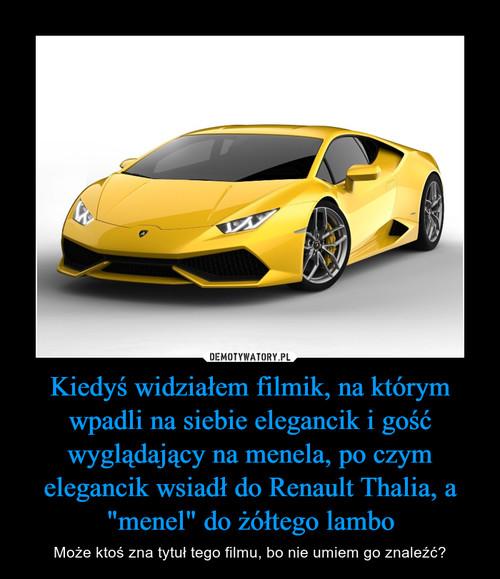 """Kiedyświdziałem filmik, na którym wpadli na siebie elegancik i gość wyglądający na menela, po czym elegancik wsiadł do Renault Thalia, a """"menel"""" do żółtego lambo"""