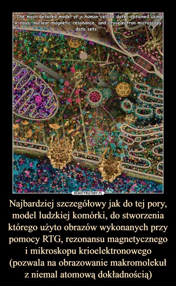 Najbardziej szczegółowy jak do tej pory, model ludzkiej komórki, do stworzenia którego użyto obrazów wykonanych przy pomocy RTG, rezonansu magnetycznego i mikroskopu krioelektronowego (pozwala na obrazowanie makromolekuł z niemal atomową dokładnością) –
