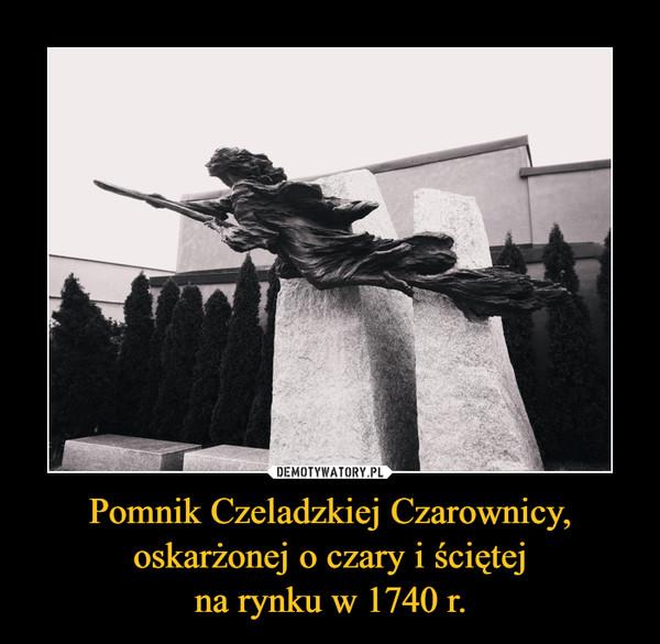 Pomnik Czeladzkiej Czarownicy, oskarżonej o czary i ściętejna rynku w 1740 r. –