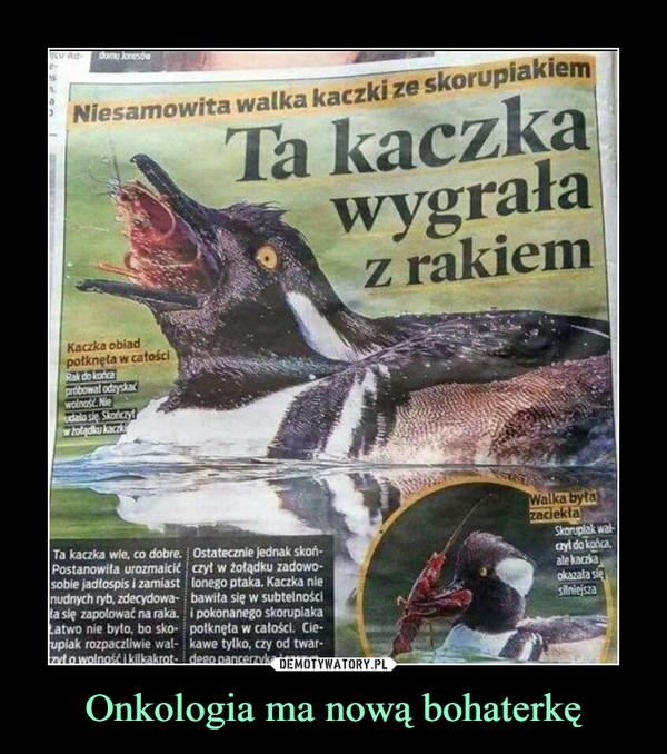 Onkologia ma nową bohaterkę –  dom JesNiesamowita walka kaczki ze skorupiakiemTa kaczkawygrałaz rakiemKaczka obladpotknęta w catościdekaapribowal odryskawolnos Neudalo s Skoncrywold kacaTa kaczka wie, co dobre. Ostatecznie jednak skoń-Postanowita urozmaicie czyt w żołądku zadowo-sobie jadlospis i zamiast lonego ptaka. Kaczka nienudnych ryb, zdecydowa- bawita się w subtelnościla się zapolować na raka. i pokonanego skoruplakaLatwo nie byto, bo sko- polknęta w calości. Cie-upiak rozpaczliwie wal- kawe tylko, czy od twar-Lada wolnost i kilkakrot- deao pancerzvkWalka byłaZaciekłaSkorplak walayl do kahaale kackaokazata sieslniejszaDEMOTYWATORY.PLOnkologia ma nową bohaterkę.