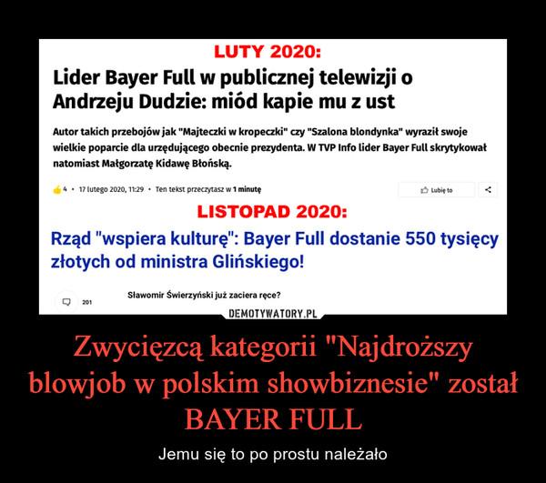 """Zwycięzcą kategorii """"Najdroższy blowjob w polskim showbiznesie"""" został BAYER FULL – Jemu się to po prostu należało LUTY 2020:Lider Bayer Full w publicznej telewizji oAndrzeju Dudzie: miód kapie mu z ustAutor takich przebojów jak """"Majteczki w kropeczki"""" czy """"Szalona blondynka"""" wyraził swojewielkie poparcie dla urzędującego obecnie prezydenta. W TVP Info lider Bayer Full skrytykowałnatomiast Małgorzatę Kidawę Błońską.4 • 17 lutego 2020, 11:29 • Ten tekst przeczytasz w 1 minutę3 Lubię toLISTOPAD 2020:Rząd """"wspiera kulturę"""": Bayer Full dostanie 550 tysięcyzłotych od ministra Glińskiego!Sławomir Świerzyński już zaciera ręce?201"""