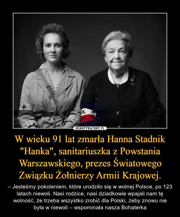 """W wieku 91 lat zmarła Hanna Stadnik """"Hanka"""", sanitariuszka z Powstania Warszawskiego, prezes Światowego Związku Żołnierzy Armii Krajowej. – – Jesteśmy pokoleniem, które urodziło się w wolnej Polsce, po 123 latach niewoli. Nasi rodzice, nasi dziadkowie wpajali nam tę wolność, że trzeba wszystko zrobić dla Polski, żeby znowu nie była w niewoli – wspominała nasza Bohaterka"""