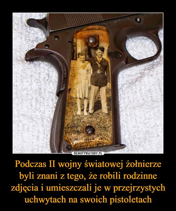 Podczas II wojny światowej żołnierze byli znani z tego, że robili rodzinne zdjęcia i umieszczali je w przejrzystych uchwytach na swoich pistoletach –