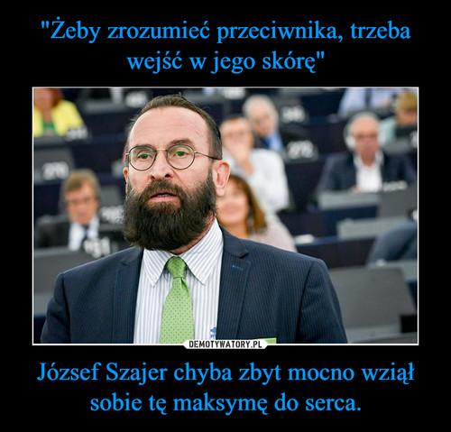 """""""Żeby zrozumieć przeciwnika, trzeba wejść w jego skórę"""" József Szajer chyba zbyt mocno wziął sobie tę maksymę do serca."""