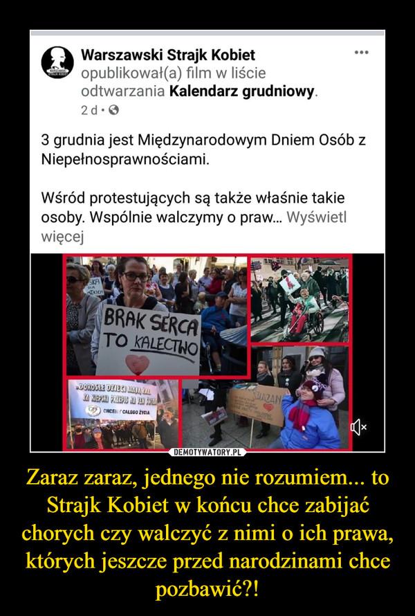 Zaraz zaraz, jednego nie rozumiem... to Strajk Kobiet w końcu chce zabijać chorych czy walczyć z nimi o ich prawa, których jeszcze przed narodzinami chce pozbawić?! –