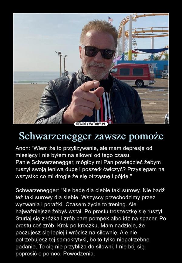 """Schwarzenegger zawsze pomoże – Anon: """"Wiem że to przylizywanie, ale mam depresję od miesięcy i nie byłem na siłowni od tego czasu.Panie Schwarzenegger, mógłby mi Pan powiedzieć żebym ruszył swoją leniwą dupę i poszedł ćwiczyć? Przysięgam na wszystko co mi drogie że się otrząsnę i pójdę.""""Schwarzenegger: """"Nie będę dla ciebie taki surowy. Nie bądź też taki surowy dla siebie. Wszyscy przechodzimy przez wyzwania i porażki. Czasem życie to trening. Ale najważniejsze żebyś wstał. Po prostu troszeczkę się ruszył. Sturlaj się z łóżka i zrób parę pompek albo idź na spacer. Po prostu coś zrób. Krok po kroczku. Mam nadzieję, że poczujesz się lepiej i wrócisz na siłownię. Ale nie potrzebujesz tej samokrytyki, bo to tylko niepotrzebne gadanie. To cię nie przybliża do siłowni. I nie bój się poprosić o pomoc. Powodzenia."""