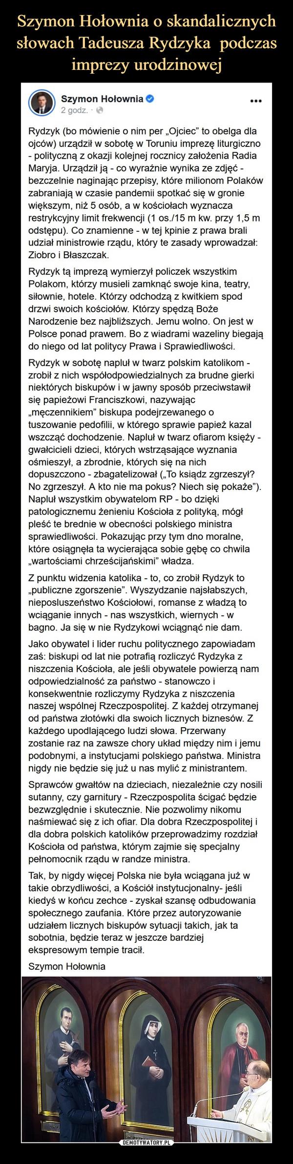 """–  Szymon Hołownia 2tlhoSponsorertd  ·Rydzyk (bo mówienie o nim per """"Ojciec"""" to obelga dla ojców) urządził w sobotę w Toruniu imprezę liturgiczno - polityczną z okazji kolejnej rocznicy założenia Radia Maryja. Urządził ją - co wyraźnie wynika ze zdjęć - bezczelnie naginając przepisy, które milionom Polaków zabraniają w czasie pandemii spotkać się w gronie większym, niż 5 osób, a w kościołach wyznacza restrykcyjny limit frekwencji (1 os./15 m kw. przy 1,5 m odstępu). Co znamienne - w tej kpinie z prawa brali udział ministrowie rządu, który te zasady wprowadzał: Ziobro i Błaszczak. Rydzyk tą imprezą wymierzył policzek wszystkim Polakom, którzy musieli zamknąć swoje kina, teatry, siłownie, hotele. Którzy odchodzą z kwitkiem spod drzwi swoich kościołów. Którzy spędzą Boże Narodzenie bez najbliższych. Jemu wolno. On jest w Polsce ponad prawem. Bo z wiadrami wazeliny biegają do niego od lat politycy Prawa i Sprawiedliwości. Rydzyk w sobotę napluł w twarz polskim katolikom - zrobił z nich współodpowiedzialnych za brudne gierki niektórych biskupów i w jawny sposób przeciwstawił się papieżowi Franciszkowi, nazywając """"męczennikiem"""" biskupa podejrzewanego o tuszowanie pedofilii, w którego sprawie papież kazal wszcząć dochodzenie. Napluł w twarz ofiarom księży - gwałcicieli dzieci, których wstrząsające wyznania ośmieszył, a zbrodnie, których się na nich dopuszczono - zbagatelizował (""""To ksiądz zgrzeszył? No zgrzeszył. A kto nie ma pokus? Niech się pokaże""""). Napluł wszystkim obywatelom RP - bo dzięki patologicznemu żenieniu Kościoła z polityką, mógł pleść te brednie w obecności polskiego ministra sprawiedliwości. Pokazując przy tym dno moralne, które osiągnęła ta wycierająca sobie gębę co chwila """"wartościami chrześcijańskimi"""" władza. Z punktu widzenia katolika - to, co zrobił Rydzyk to """"publiczne zgorszenie"""". Wyszydzanie najsłabszych, nieposluszeństwo Kościołowi, romanse z władzą to wciąganie innych - nas wszystkich, wiernych - w bagno. Ja się w nie Rydzykowi wciągnąć nie dam. J"""