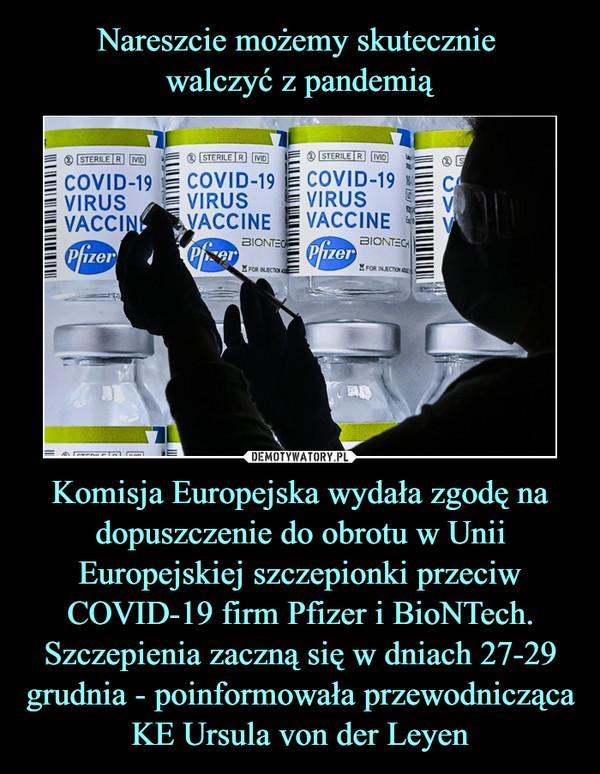 Komisja Europejska wydała zgodę na dopuszczenie do obrotu w Unii Europejskiej szczepionki przeciw COVID-19 firm Pfizer i BioNTech. Szczepienia zaczną się w dniach 27-29 grudnia - poinformowała przewodnicząca KE Ursula von der Leyen –