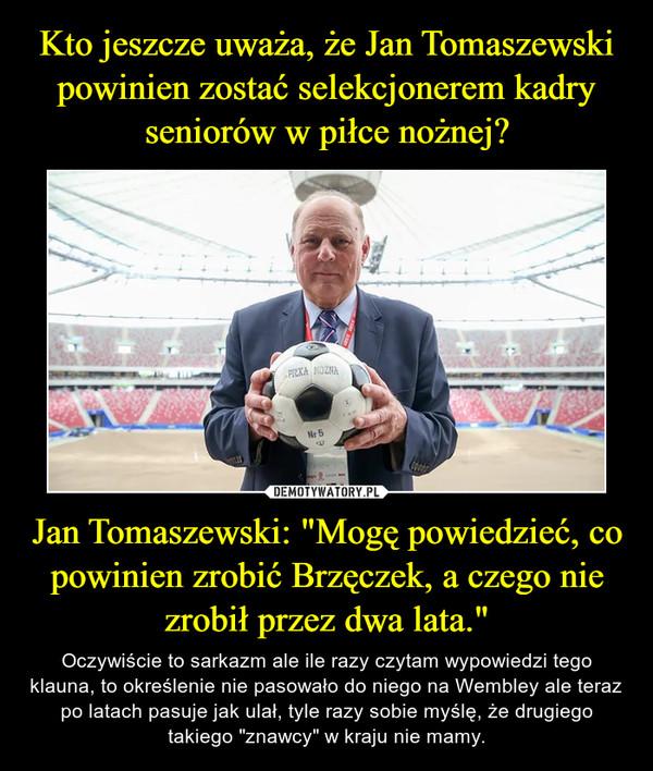"""Jan Tomaszewski: """"Mogę powiedzieć, co powinien zrobić Brzęczek, a czego nie zrobił przez dwa lata."""" – Oczywiście to sarkazm ale ile razy czytam wypowiedzi tego klauna, to określenie nie pasowało do niego na Wembley ale teraz po latach pasuje jak ulał, tyle razy sobie myślę, że drugiego takiego """"znawcy"""" w kraju nie mamy."""