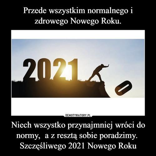 Przede wszystkim normalnego i zdrowego Nowego Roku. Niech wszystko przynajmniej wróci do normy,  a z resztą sobie poradzimy.  Szczęśliwego 2021 Nowego Roku