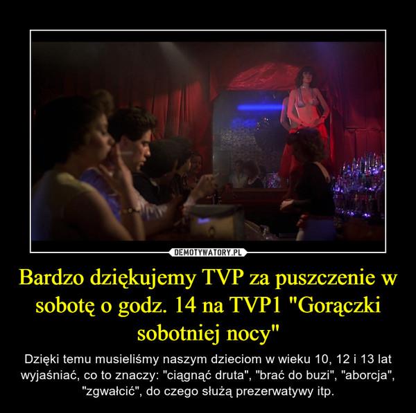 """Bardzo dziękujemy TVP za puszczenie w sobotę o godz. 14 na TVP1 """"Gorączki sobotniej nocy"""" – Dzięki temu musieliśmy naszym dzieciom w wieku 10, 12 i 13 lat wyjaśniać, co to znaczy: """"ciągnąć druta"""", """"brać do buzi"""", """"aborcja"""", """"zgwałcić"""", do czego służą prezerwatywy itp."""