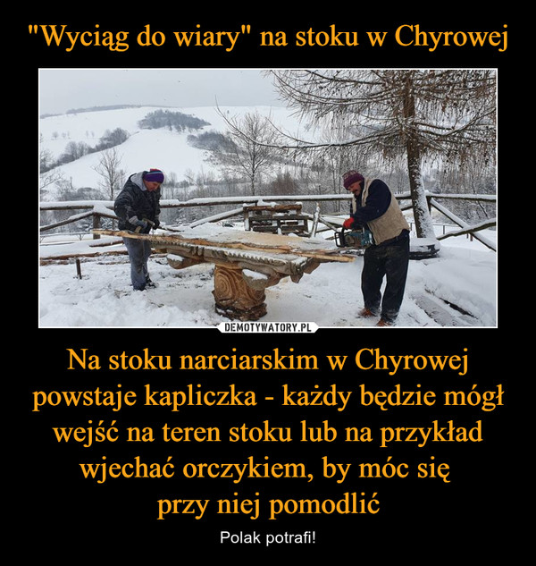Na stoku narciarskim w Chyrowej powstaje kapliczka - każdy będzie mógł wejść na teren stoku lub na przykład wjechać orczykiem, by móc się przy niej pomodlić – Polak potrafi!