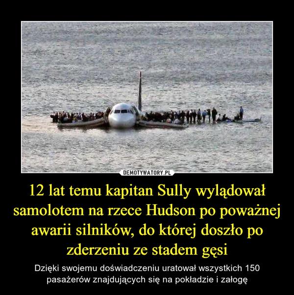 12 lat temu kapitan Sully wylądował samolotem na rzece Hudson po poważnej awarii silników, do której doszło po zderzeniu ze stadem gęsi – Dzięki swojemu doświadczeniu uratował wszystkich 150 pasażerów znajdujących się na pokładzie i załogę
