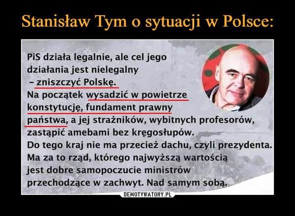 –  PiS działa legalnie, ale cel jego działania jest nielegalny -  zniszczyć Polskę.  Na początek wysadzić w powietrze  konstytucję, fundament prawny państwa, a jej strażników, wybitnych profesorów, zastąpić amebami bez kręgosłupów. Do tego kraj nie ma przecież dachu, czyli prezydenta. Ma za to rząd, którego najwyższą wartością jest dobre samopoczucie ministrów przechodzące w zachwyt. Nad samym sobą.