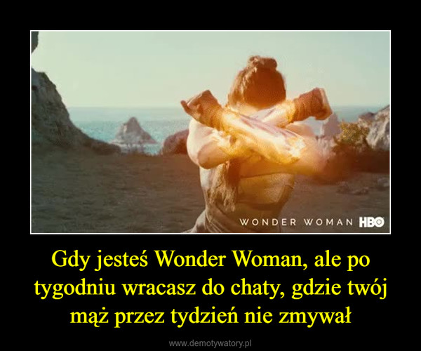 Gdy jesteś Wonder Woman, ale po tygodniu wracasz do chaty, gdzie twój mąż przez tydzień nie zmywał –