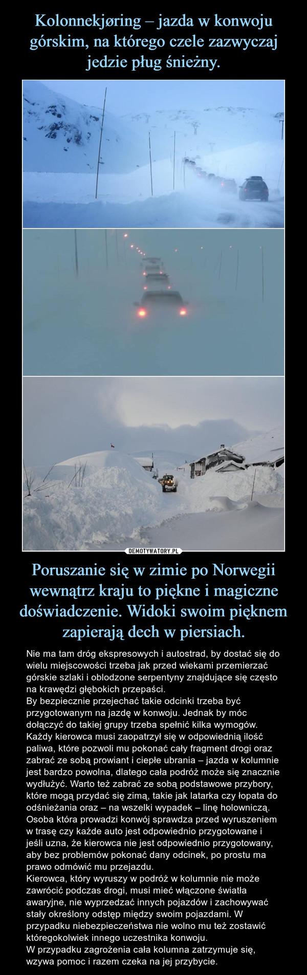 Poruszanie się w zimie po Norwegii wewnątrz kraju to piękne i magiczne doświadczenie. Widoki swoim pięknem zapierają dech w piersiach. – Nie ma tam dróg ekspresowych i autostrad, by dostać się do wielu miejscowości trzeba jak przed wiekami przemierzać górskie szlaki i oblodzone serpentyny znajdujące się często na krawędzi głębokich przepaści. By bezpiecznie przejechać takie odcinki trzeba być przygotowanym na jazdę w konwoju. Jednak by móc dołączyć do takiej grupy trzeba spełnić kilka wymogów.Każdy kierowca musi zaopatrzył się w odpowiednią ilość paliwa, które pozwoli mu pokonać cały fragment drogi oraz zabrać ze sobą prowiant i ciepłe ubrania – jazda w kolumnie jest bardzo powolna, dlatego cała podróż może się znacznie wydłużyć. Warto też zabrać ze sobą podstawowe przybory, które mogą przydać się zimą, takie jak latarka czy łopata do odśnieżania oraz – na wszelki wypadek – linę holowniczą.Osoba która prowadzi konwój sprawdza przed wyruszeniem w trasę czy każde auto jest odpowiednio przygotowane i jeśli uzna, że kierowca nie jest odpowiednio przygotowany, aby bez problemów pokonać dany odcinek, po prostu ma prawo odmówić mu przejazdu.Kierowca, który wyruszy w podróż w kolumnie nie może zawrócić podczas drogi, musi mieć włączone światła awaryjne, nie wyprzedzać innych pojazdów i zachowywać stały określony odstęp między swoim pojazdami. W przypadku niebezpieczeństwa nie wolno mu też zostawić któregokolwiek innego uczestnika konwoju.W przypadku zagrożenia cała kolumna zatrzymuje się, wzywa pomoc i razem czeka na jej przybycie.