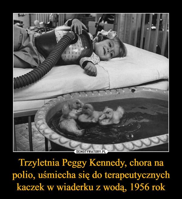 Trzyletnia Peggy Kennedy, chora na polio, uśmiecha się do terapeutycznych kaczek w wiaderku z wodą, 1956 rok –