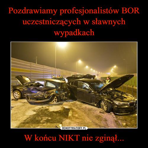 Pozdrawiamy profesjonalistów BOR uczestniczących w sławnych wypadkach W końcu NIKT nie zginął...