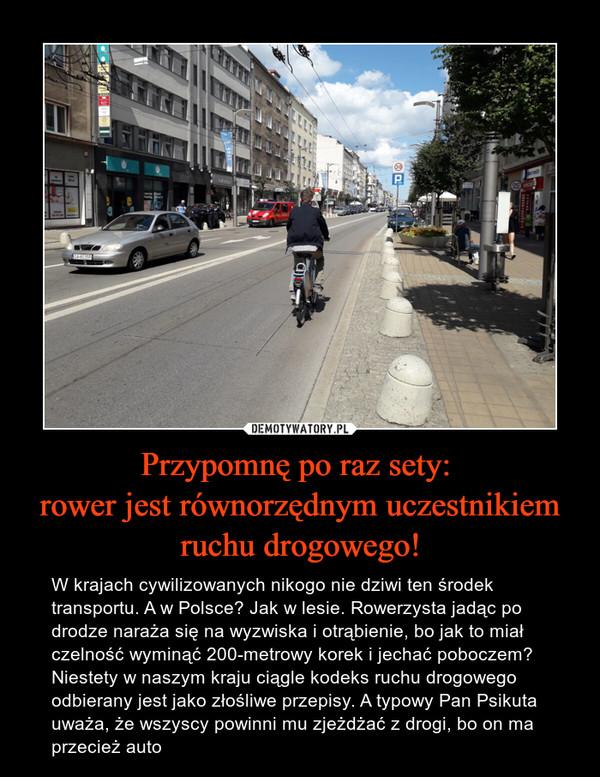 Przypomnę po raz sety: rower jest równorzędnym uczestnikiem ruchu drogowego! – W krajach cywilizowanych nikogo nie dziwi ten środek transportu. A w Polsce? Jak w lesie. Rowerzysta jadąc po drodze naraża się na wyzwiska i otrąbienie, bo jak to miał czelność wyminąć 200-metrowy korek i jechać poboczem? Niestety w naszym kraju ciągle kodeks ruchu drogowego odbierany jest jako złośliwe przepisy. A typowy Pan Psikuta uważa, że wszyscy powinni mu zjeżdżać z drogi, bo on ma przecież auto