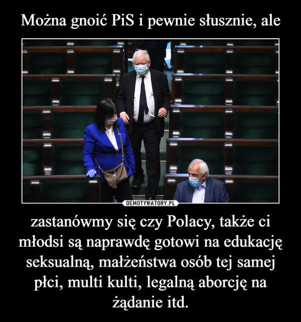 zastanówmy się czy Polacy, także ci młodsi są naprawdę gotowi na edukację seksualną, małżeństwa osób tej samej płci, multi kulti, legalną aborcję na żądanie itd. –
